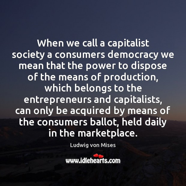 Image, When we call a capitalist society a consumers democracy we mean that