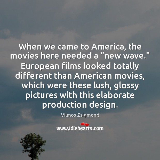 """When we came to America, the movies here needed a """"new wave."""" Vilmos Zsigmond Picture Quote"""