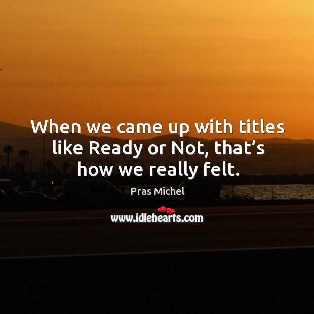 When we came up with titles like ready or not, that's how we really felt. Image