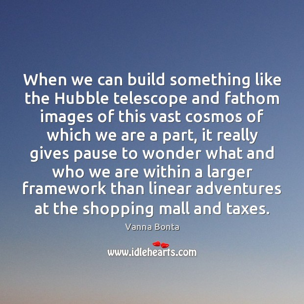 Vanna Bonta Picture Quote image saying: When we can build something like the Hubble telescope and fathom images