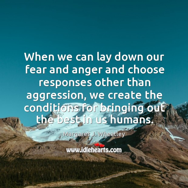 When we can lay down our fear and anger and choose responses other than aggression Margaret J. Wheatley Picture Quote