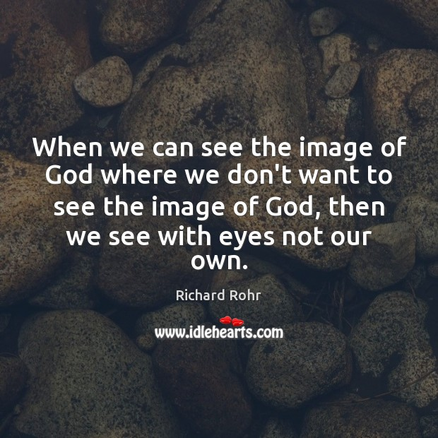 When we can see the image of God where we don't want Richard Rohr Picture Quote