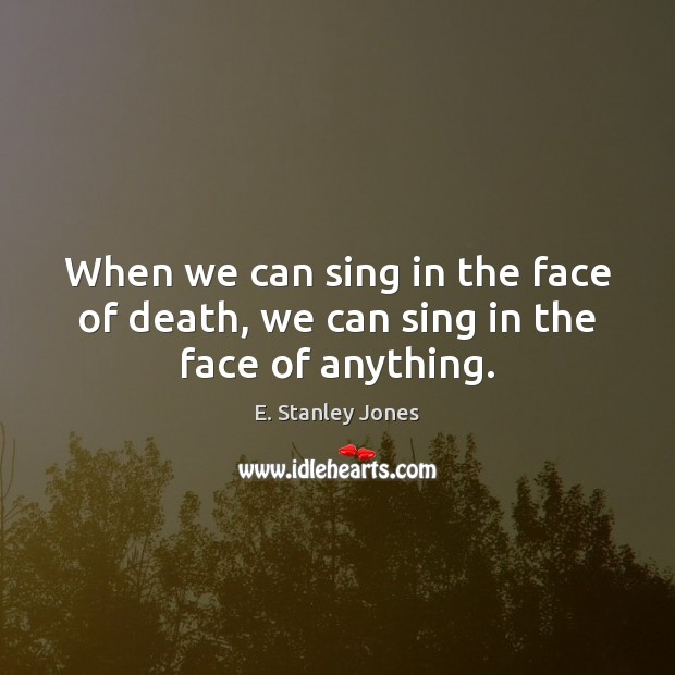 When we can sing in the face of death, we can sing in the face of anything. E. Stanley Jones Picture Quote