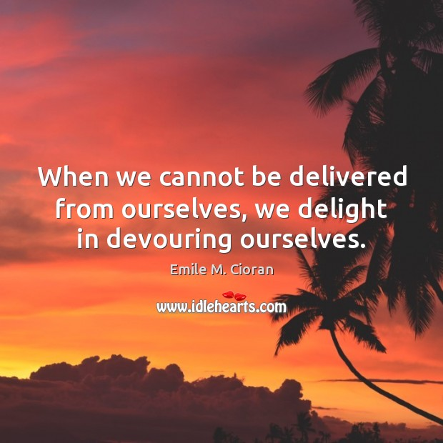 When we cannot be delivered from ourselves, we delight in devouring ourselves. Image