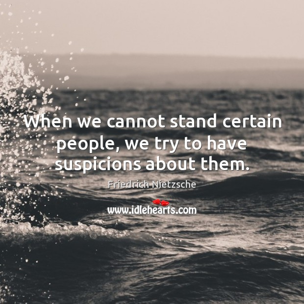 When we cannot stand certain people, we try to have suspicions about them. Image