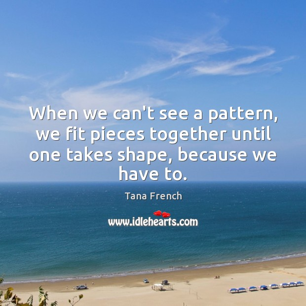 When we can't see a pattern, we fit pieces together until one Tana French Picture Quote