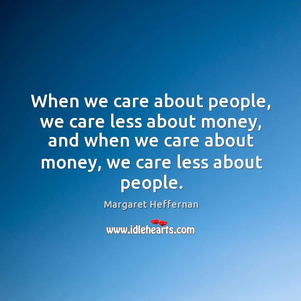 When we care about people, we care less about money, and when Margaret Heffernan Picture Quote