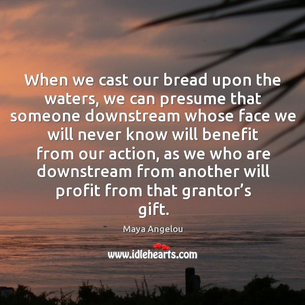Image, When we cast our bread upon the waters, we can presume that someone downstream whose