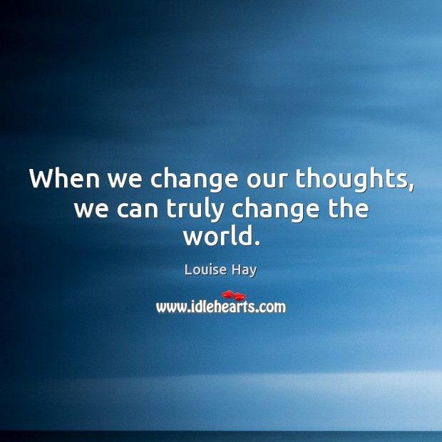 When we change our thoughts, we can truly change the world. Louise Hay Picture Quote