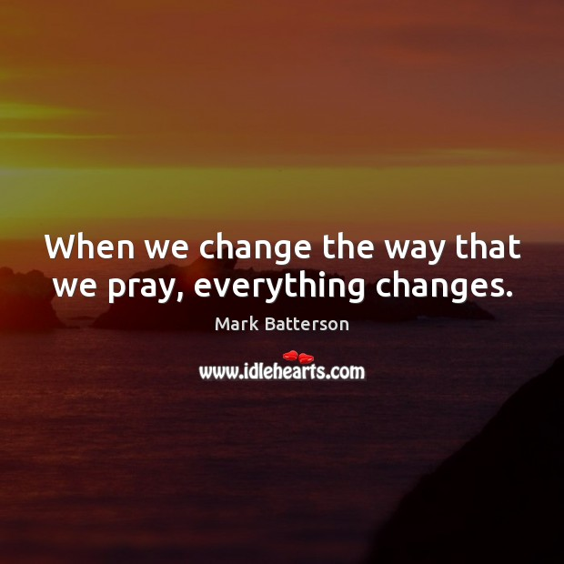 When we change the way that we pray, everything changes. Image