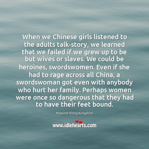 When we Chinese girls listened to the adults talk-story, we learned that Maxine Hong Kingston Picture Quote
