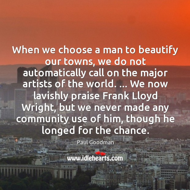When we choose a man to beautify our towns, we do not Paul Goodman Picture Quote