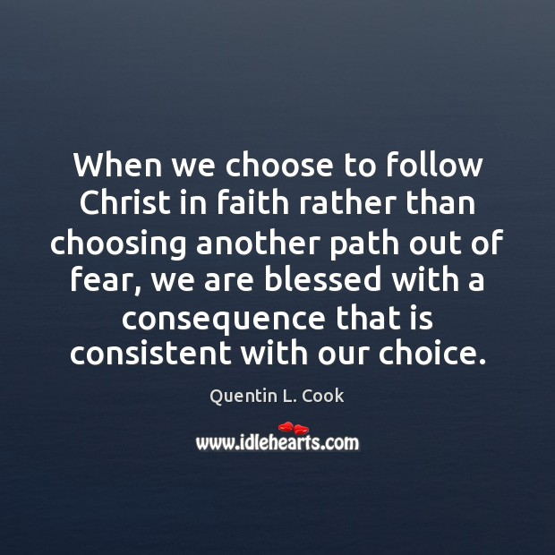 When we choose to follow Christ in faith rather than choosing another Quentin L. Cook Picture Quote