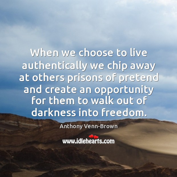 Image, When we choose to live authentically we chip away at others prisons