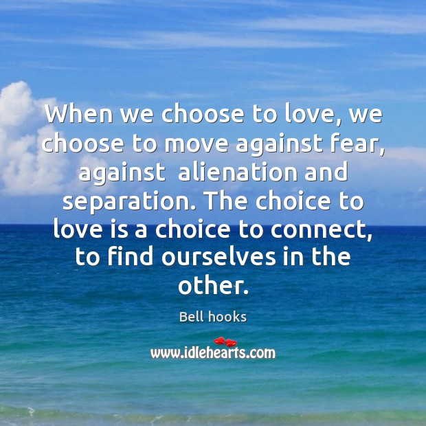 Image, When we choose to love, we choose to move against fear, against