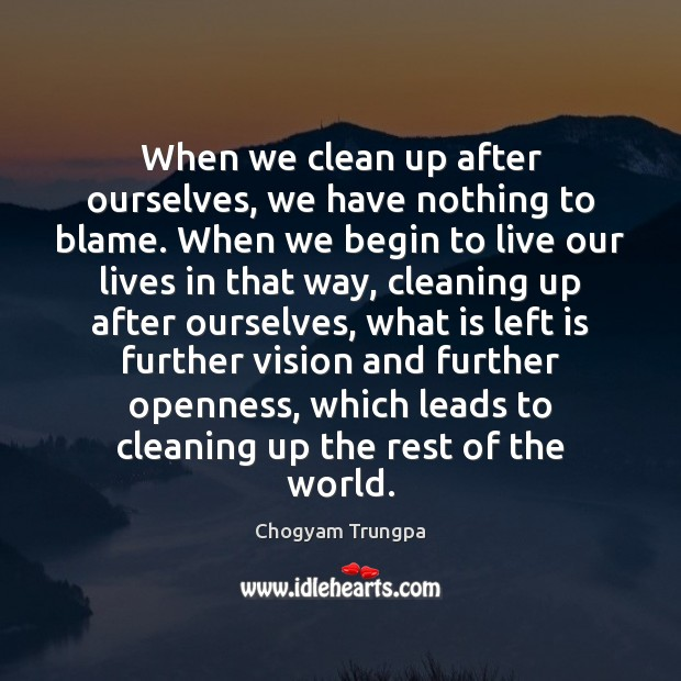 When we clean up after ourselves, we have nothing to blame. When Chogyam Trungpa Picture Quote