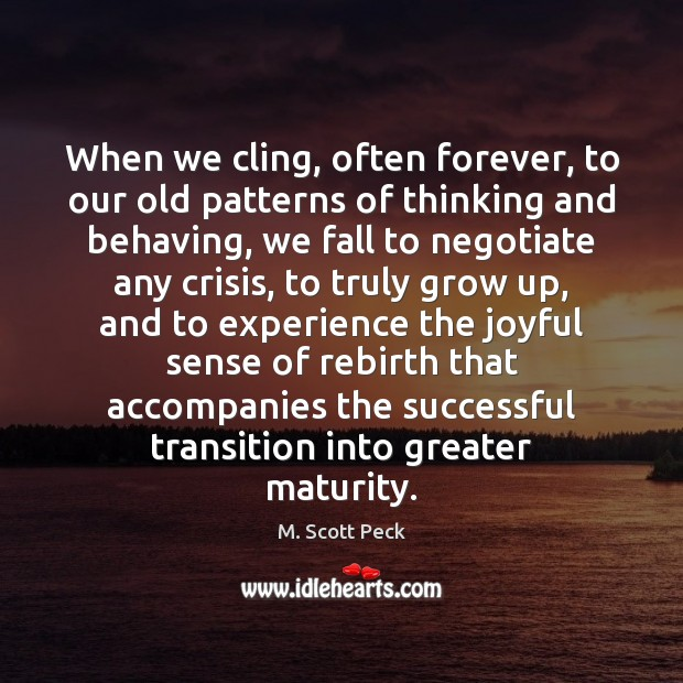 When we cling, often forever, to our old patterns of thinking and M. Scott Peck Picture Quote