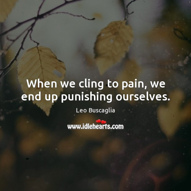 When we cling to pain, we end up punishing ourselves. Image