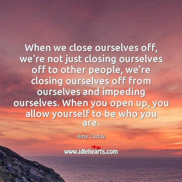 When we close ourselves off, we're not just closing ourselves off to Image