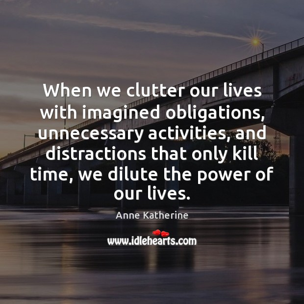 Image, When we clutter our lives with imagined obligations, unnecessary activities, and distractions