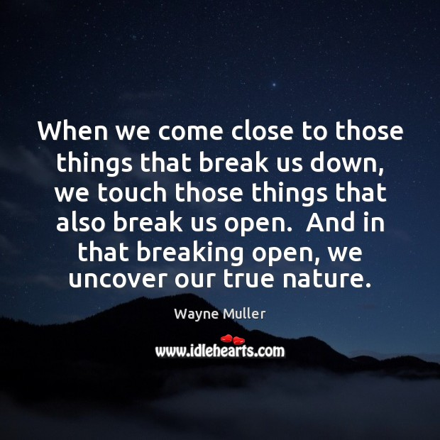 When we come close to those things that break us down, we Image