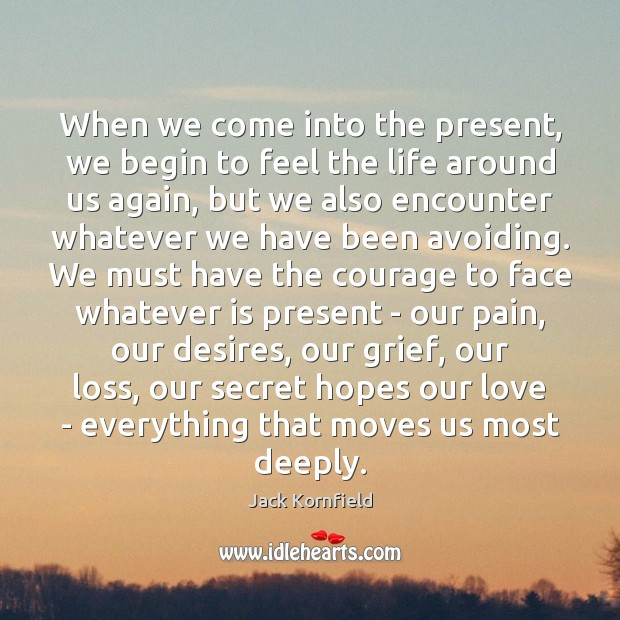 When we come into the present, we begin to feel the life Jack Kornfield Picture Quote