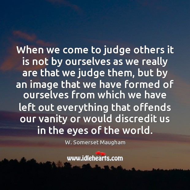 Image, When we come to judge others it is not by ourselves as