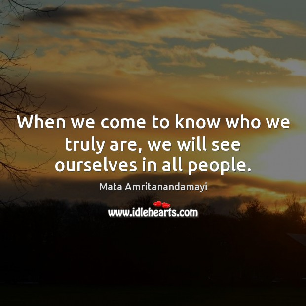 When we come to know who we truly are, we will see ourselves in all people. Mata Amritanandamayi Picture Quote