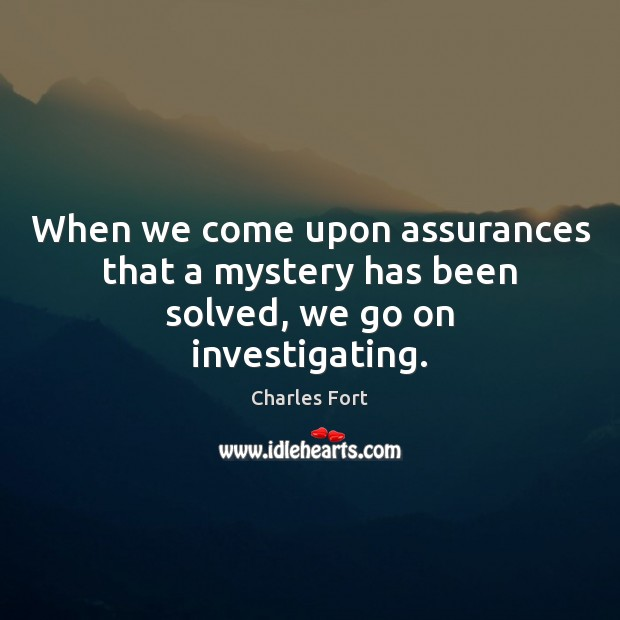 When we come upon assurances that a mystery has been solved, we go on investigating. Image