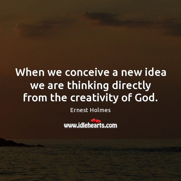 Image, When we conceive a new idea we are thinking directly from the creativity of God.