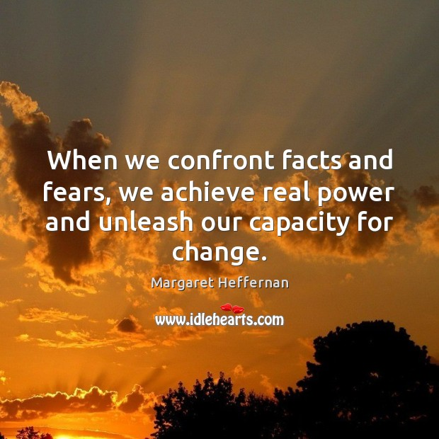 When we confront facts and fears, we achieve real power and unleash Margaret Heffernan Picture Quote