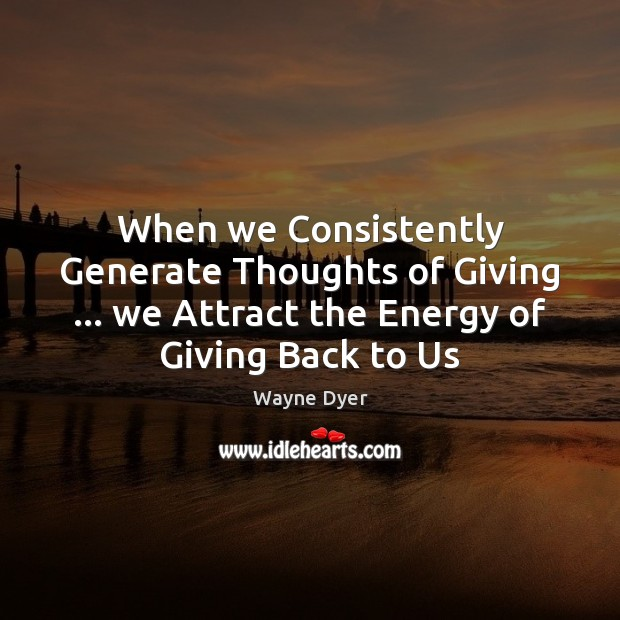 When we Consistently Generate Thoughts of Giving … we Attract the Energy of Wayne Dyer Picture Quote