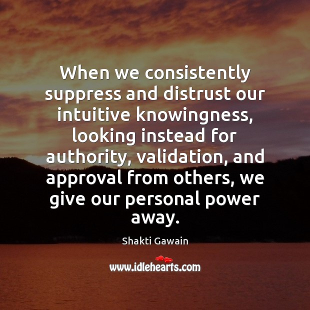 When we consistently suppress and distrust our intuitive knowingness, looking instead for Image