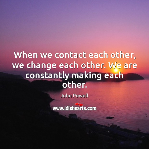 John Powell Picture Quote image saying: When we contact each other, we change each other. We are constantly making each other.