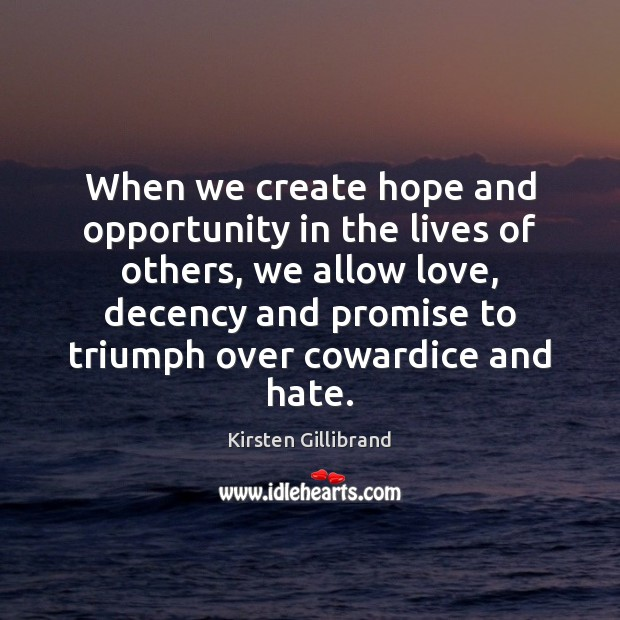When we create hope and opportunity in the lives of others, we Kirsten Gillibrand Picture Quote
