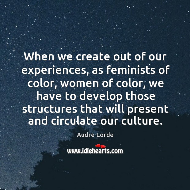 When we create out of our experiences, as feminists of color, women of color Audre Lorde Picture Quote
