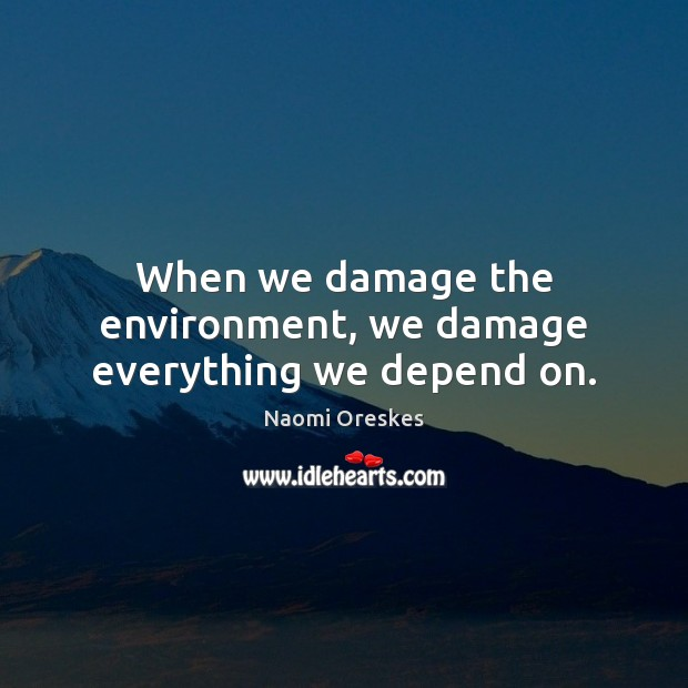 When we damage the environment, we damage everything we depend on. Naomi Oreskes Picture Quote