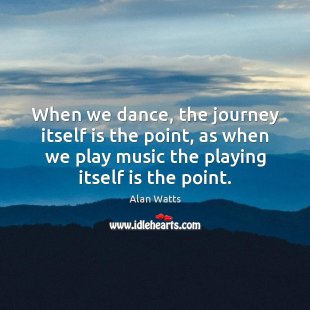 When we dance, the journey itself is the point, as when we Alan Watts Picture Quote