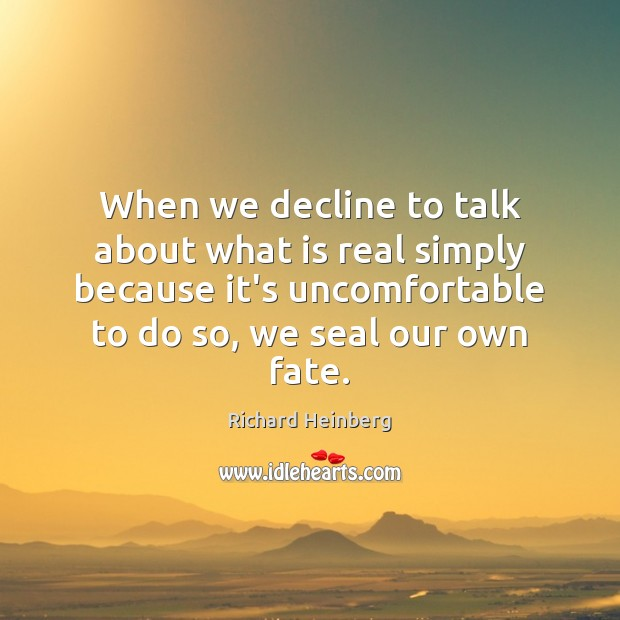 When we decline to talk about what is real simply because it's Richard Heinberg Picture Quote