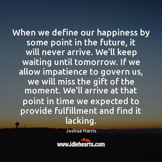 When we define our happiness by some point in the future, it Image