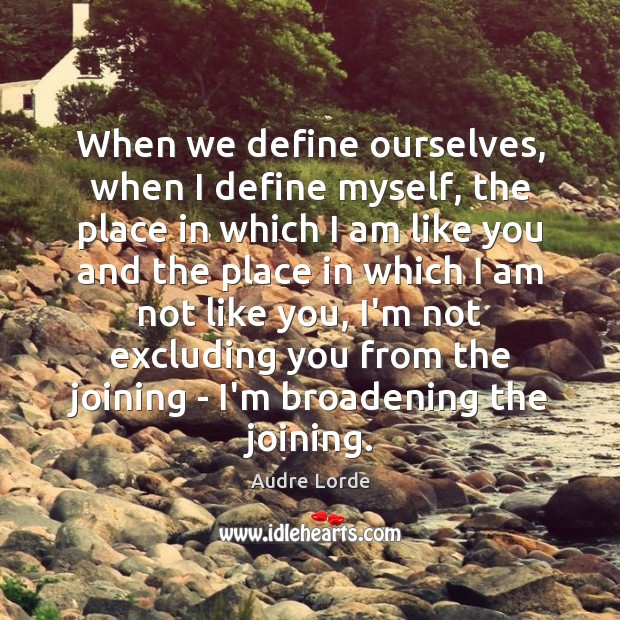 When we define ourselves, when I define myself, the place in which Audre Lorde Picture Quote