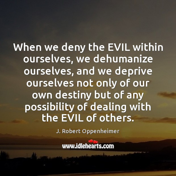 When we deny the EVIL within ourselves, we dehumanize ourselves, and we Image