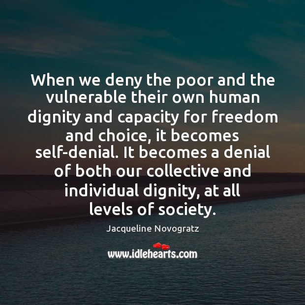 When we deny the poor and the vulnerable their own human dignity Image