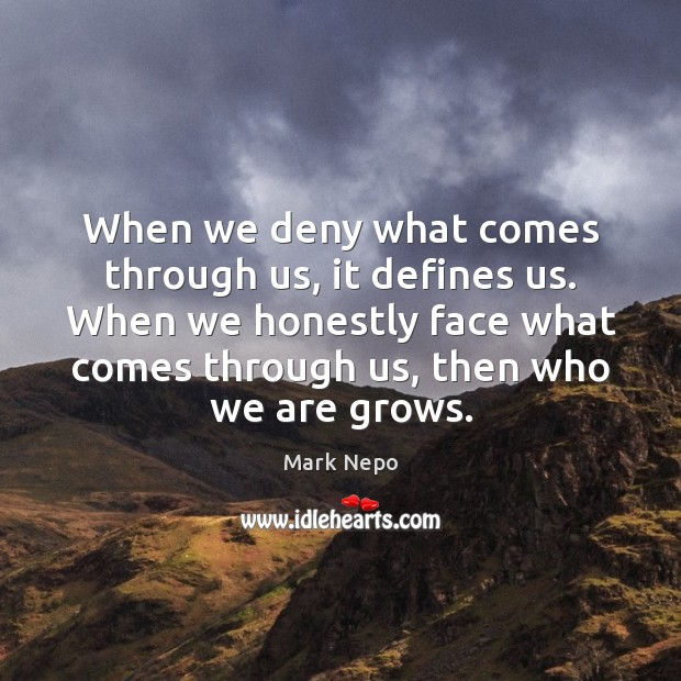 When we deny what comes through us, it defines us. When we Mark Nepo Picture Quote