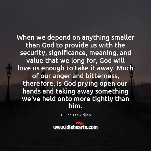 When we depend on anything smaller than God to provide us with Tullian Tchividjian Picture Quote