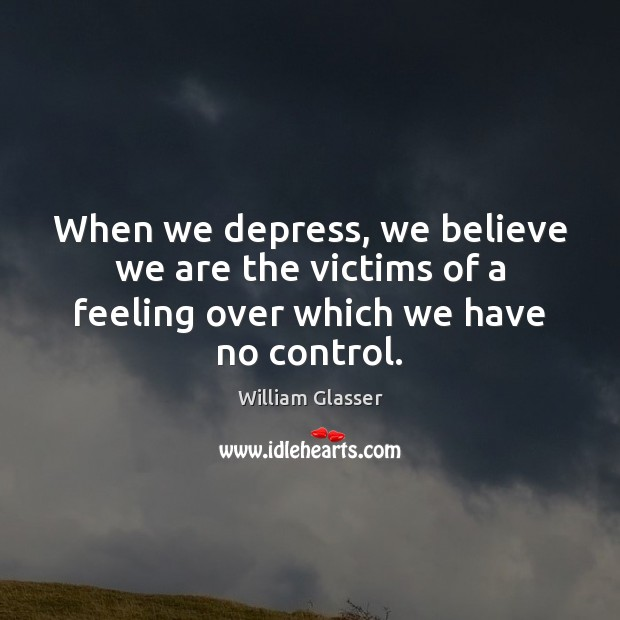 When we depress, we believe we are the victims of a feeling over which we have no control. Image