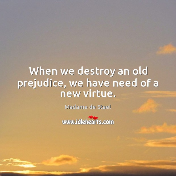 When we destroy an old prejudice, we have need of a new virtue. Madame de Stael Picture Quote