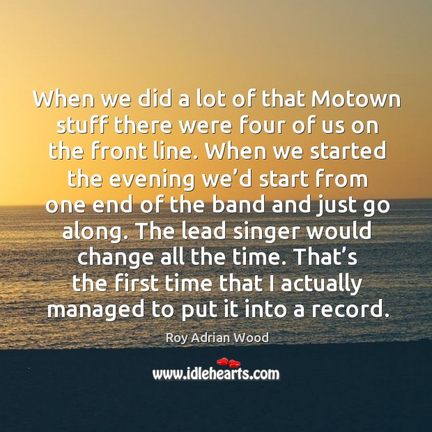 When we did a lot of that motown stuff there were four of us on the front line. Image