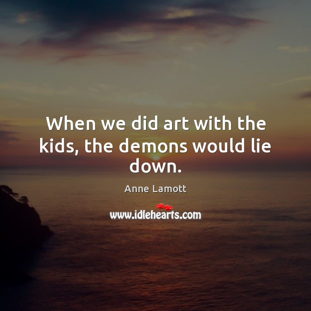 When we did art with the kids, the demons would lie down. Image