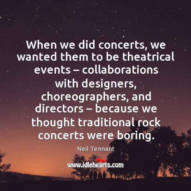 When we did concerts, we wanted them to be theatrical events – Neil Tennant Picture Quote